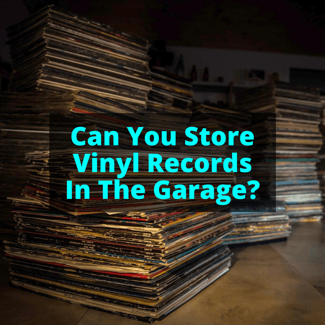Can You Store Vinyl Records In The Garage